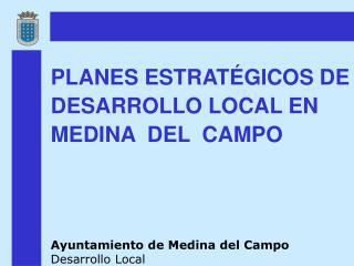 PLANES ESTRATÉGICOS DE DESARROLLO LOCAL EN MEDINA  DEL  CAMPO Ayuntamiento de Medina del Campo