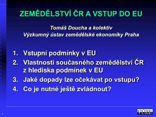 ZEMĚDĚLSTVÍ ČR A VSTUP DO EU Tomáš Doucha a kolektiv Výzkumný ústav zemědělské ekonomiky Praha
