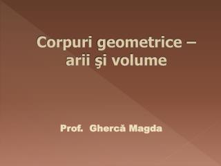 Corpuri geometrice  –  arii ş i  volume
