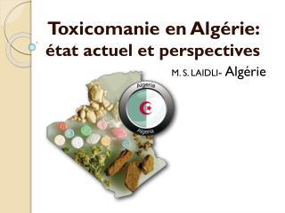 Toxicomanie en Algérie: état actuel et perspectives M. S. LAIDLI -  Algérie