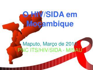 O HIV/SIDA em Moçambique Maputo, Mar ç o de 2010  PNC ITS/HIV/SIDA - MISAU