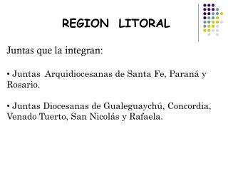 REGION  LITORAL Juntas que la integran:  Juntas  Arquidiocesanas de Santa Fe, Paraná y Rosario.