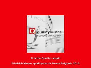 It is the Quality, stupid Friedrich Khuen, qualityaustria Forum Belgrade 2013