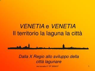 VENETIA  e  VENETIA Il territorio la laguna la città