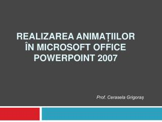 Realizarea anima Ț iilor  Î n Microsoft Office PowerPoint 2007