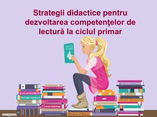 Strategii didactice pentru dezvoltarea competenţelor de lectură la ciclul primar