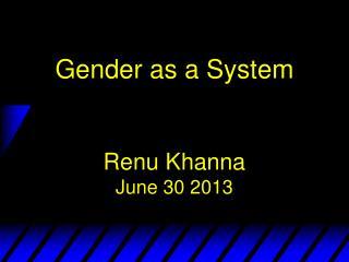 Gender as  a System Renu Khanna June 30 2013