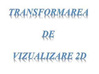 TRANSFORMAREA  DE  VIZUALIZARE  2D