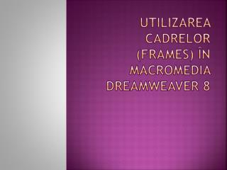 Utilizarea cadrelor  (frames)  în Macromedia  Dreamweaver 8