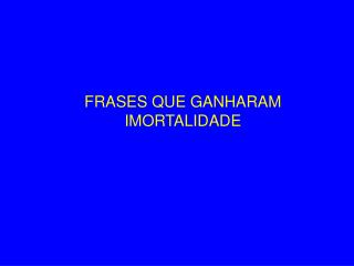 FRASES QUE GANHARAM IMORTALIDADE
