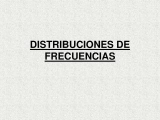 DISTRIBUCIONES DE FRECUENCIAS