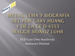 Metas, lema y biografía del PERI Gary  Huang Y DE LA GE D-4355  MAGGIE MUÑOZ LÜHR