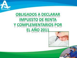 OBLIGADOS A DECLARAR IMPUESTO DE RENTA Y COMPLEMENTARIOS POR EL AÑO 2011