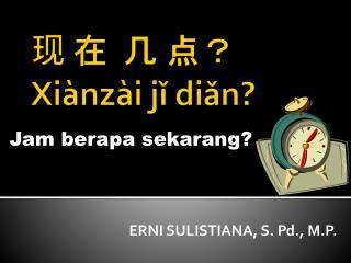 现 在  几 点?  X i ànzài jǐ diǎn ?