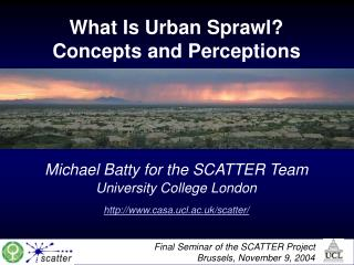 What Is Urban Sprawl? Concepts and Perceptions Michael Batty for the SCATTER Team