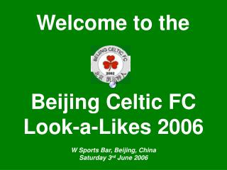 Beijing Celtic FC  Look-a-Likes 2006 W Sports Bar, Beijing, China Saturday 3 rd  June 2006