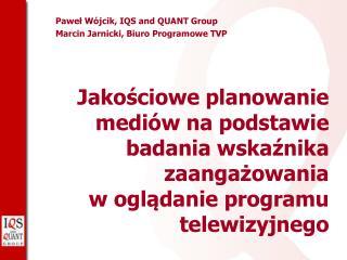 Paweł Wójcik, IQS and QUANT Group Marcin Jarnicki, Biuro Programowe TVP