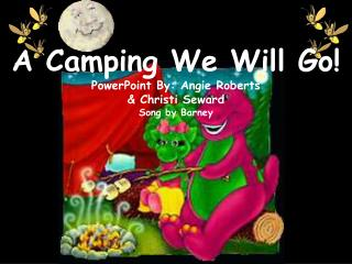 A Camping We Will Go! PowerPoint By: Angie Roberts  & Christi Seward Song by Barney