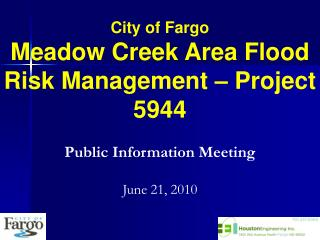 City of Fargo Meadow Creek Area Flood Risk Management – Project 5944 Public Information Meeting