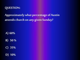 QUESTION:  Approximately what percentage of Austin attends church on any given Sunday