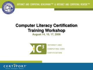 Computer Literacy Certification Training Workshop August 14, 15, 17, 2006