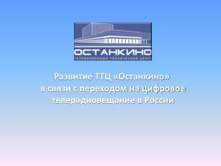 Развитие ТТЦ «Останкино»  в связи с переходом на цифровое  телерадиовещание в России
