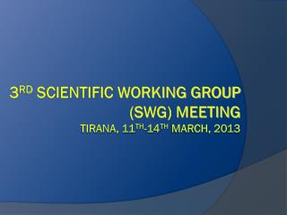 3 rd  Scientific Working Group (SWG) Meeting Tirana, 11 th -14 th  March, 2013
