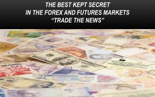 "THE BEST KEPT SECRET  IN THE FOREX AND FUTURES MARKETS  ""TRADE THE NEWS"""