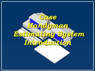Case  Handyman  Estimating System Introduction