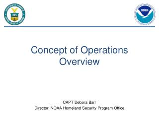 Concept of Operations Overview CAPT Debora Barr Director, NOAA Homeland Security Program Office