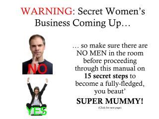 WARNING : Secret Women's Business Coming Up…