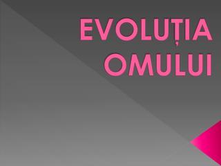 EVOLU ŢIA           OMULUI