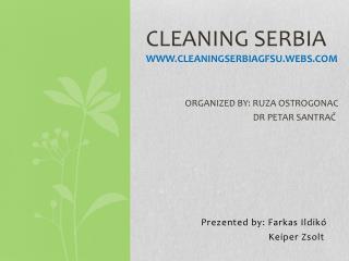 CLEANING SERBIA WWW.CLEANINGSERBIAGFSU.WEBS.COM ORGANIZED BY: RUZA OSTROGONAC DR  PETAR SANTRA Č