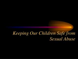 Keeping Our Children Safe from Sexual Abuse