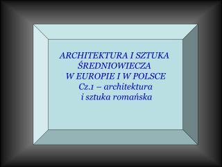 ARCHITEKTURA I SZTUKA  ŚREDNIOWIECZA  W EUROPIE I W POLSCE Cz.1 – architektura  i sztuka romańska