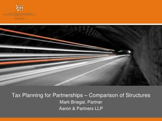 Tax Planning for Partnerships – Comparison of Structures Mark Briegal, Partner