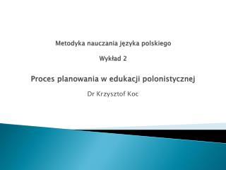 Metodyka nauczania języka polskiego Wykład 2 Proces planowania w edukacji polonistycznej