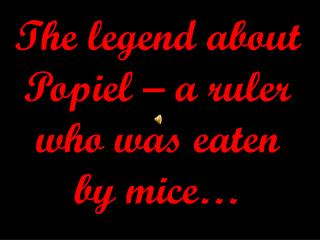 The legend about  Popiel  – a  ruler  who was eaten by mice …