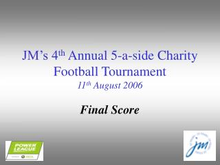 JM's 4 th  Annual 5-a-side Charity Football Tournament 11 th  August 2006