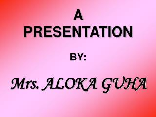 A  PRESENTATION BY: Mrs. ALOKA GUHA