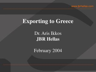 Exporting to Greece Dr. Aris Ikkos JBR Hellas February 2004