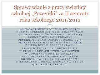 """Sprawozdanie z pracy świetlicy szkolnej """"Pszczółki"""" za II semestr roku szkolnego 2011/2012"""