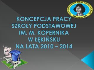 KONCEPCJA PRACY  SZKOŁY PODSTAWOWEJ  IM. M. KOPERNIKA  W ŁĘKIŃSKU  NA LATA 2010 – 2014