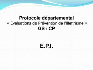 Protocole d é partemental « Evaluations de P r é vention de l ' Illettrisme  » GS / CP E.P.I.