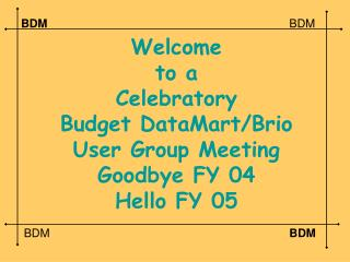 Welcome to a Celebratory Budget DataMart/Brio User Group Meeting Goodbye FY 04 Hello FY 05