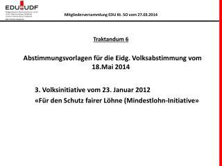 Traktandum 6   Abstimmungsvorlagen  für die  Eidg . Volksabstimmung vom 18.Mai 2014