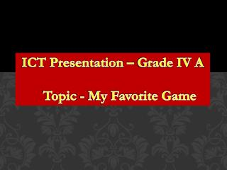 ICT Presentation – Grade IV A     Topic - My Favorite Game
