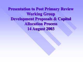 Presentation to Post Primary Review Working Group                           Development Proposals  Capital Allocation Pr