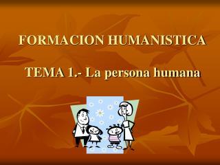 FORMACION HUMANISTICA TEMA 1.- La persona humana