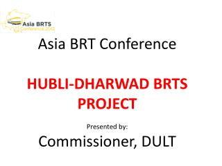 Asia BRT Conference  HUBLI-DHARWAD BRTS PROJECT Presented by: Commissioner, DULT